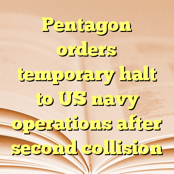 Pentagon orders temporary halt to US navy operations after second collision