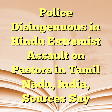 Police Disingenuous in Hindu Extremist Assault on Pastors in Tamil Nadu, India, Sources Say