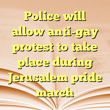 Police will allow anti-gay protest to take place during Jerusalem pride march