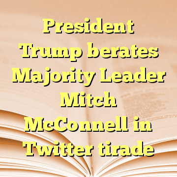 President Trump berates Majority Leader Mitch McConnell in Twitter tirade