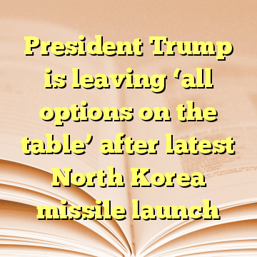 President Trump is leaving 'all options on the table' after latest North Korea missile launch