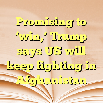 Promising to 'win,' Trump says US will keep fighting in Afghanistan