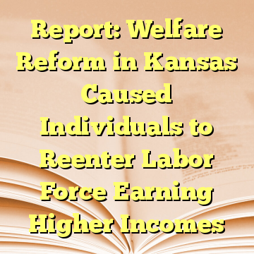Report: Welfare Reform in Kansas Caused Individuals to Reenter Labor Force Earning Higher Incomes