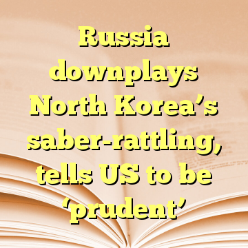 Russia downplays North Korea's saber-rattling, tells US to be 'prudent'