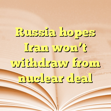 Russia hopes Iran won't withdraw from nuclear deal