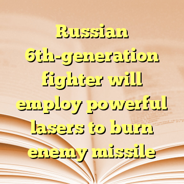 Russian 6th-generation fighter will employ powerful lasers to burn enemy missile