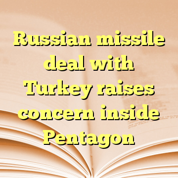 Russian missile deal with Turkey raises concern inside Pentagon