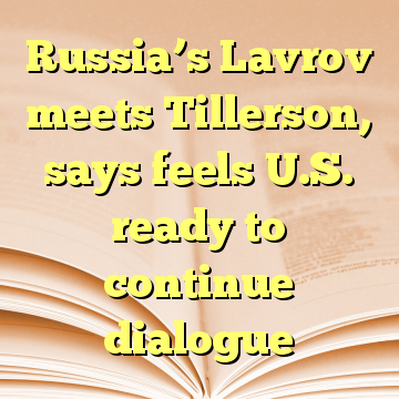 Russia's Lavrov meets Tillerson, says feels U.S. ready to continue dialogue