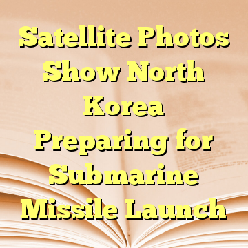 Satellite Photos Show North Korea Preparing for Submarine Missile Launch