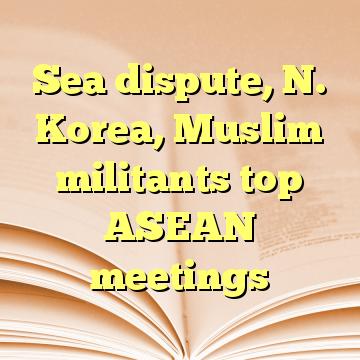Sea dispute, N. Korea, Muslim militants top ASEAN meetings