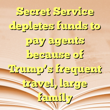 Secret Service depletes funds to pay agents because of Trump's frequent travel, large family