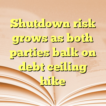 Shutdown risk grows as both parties balk on debt ceiling hike