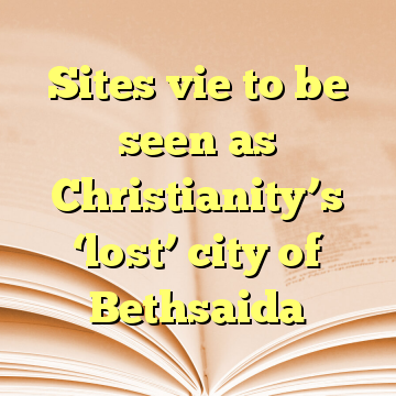 Sites vie to be seen as Christianity's 'lost' city of Bethsaida