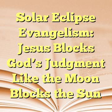 Solar Eclipse Evangelism: Jesus Blocks God's Judgment Like the Moon Blocks the Sun