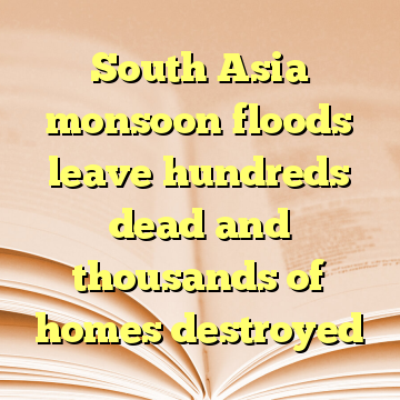 South Asia monsoon floods leave hundreds dead and thousands of homes destroyed