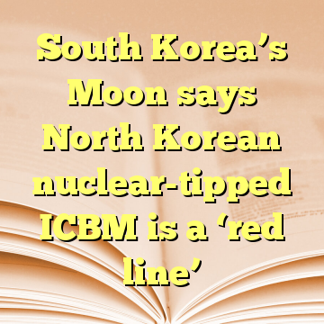 South Korea's Moon says North Korean nuclear-tipped ICBM is a 'red line'