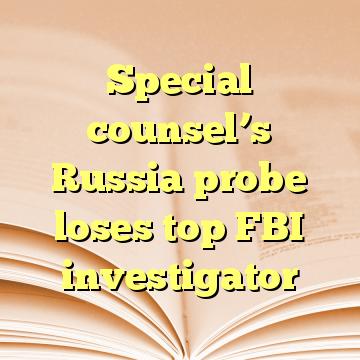 Special counsel's Russia probe loses top FBI investigator