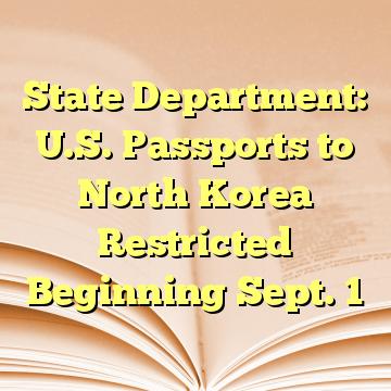 State Department: U.S. Passports to North Korea Restricted Beginning Sept. 1