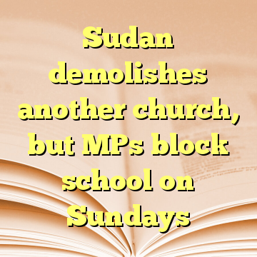 Sudan demolishes another church, but MPs block school on Sundays