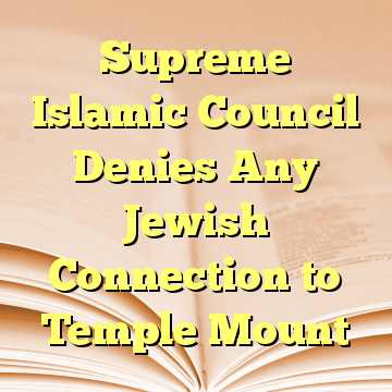 Supreme Islamic Council Denies Any Jewish Connection to Temple Mount