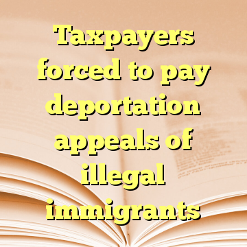 Taxpayers forced to pay deportation appeals of illegal immigrants