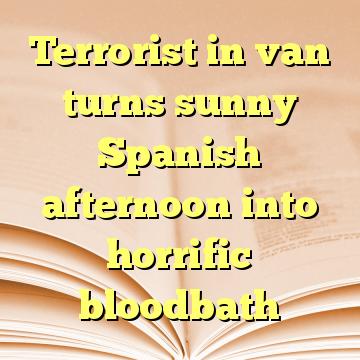 Terrorist in van turns sunny Spanish afternoon into horrific bloodbath