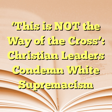 'This is NOT the Way of the Cross': Christian Leaders Condemn White Supremacism