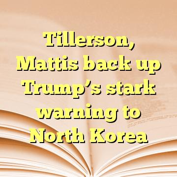 Tillerson, Mattis back up Trump's stark warning to North Korea