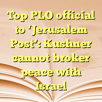 Top PLO official to 'Jerusalem Post': Kushner cannot broker peace with Israel