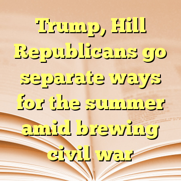 Trump, Hill Republicans go separate ways for the summer amid brewing civil war