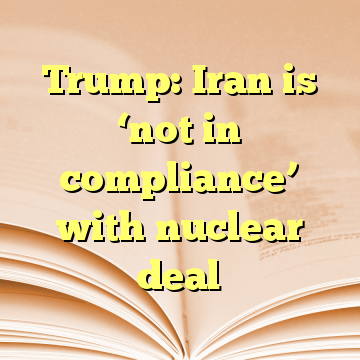 Trump: Iran is 'not in compliance' with nuclear deal