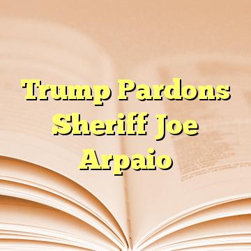 Trump Pardons Sheriff Joe Arpaio