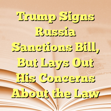 Trump Signs Russia Sanctions Bill, But Lays Out His Concerns About the Law