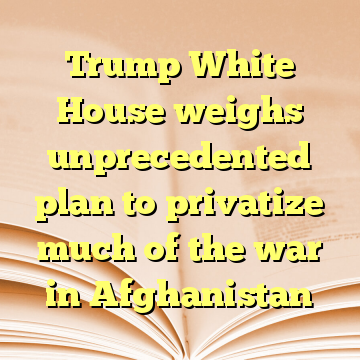 Trump White House weighs unprecedented plan to privatize much of the war in Afghanistan