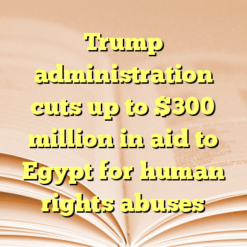 Trump administration cuts up to $300 million in aid to Egypt for human rights abuses