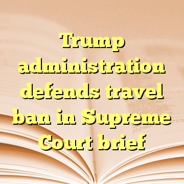 Trump administration defends travel ban in Supreme Court brief