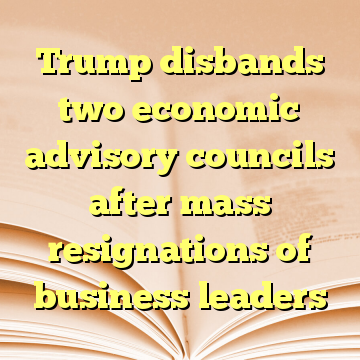 Trump disbands two economic advisory councils after mass resignations of business leaders