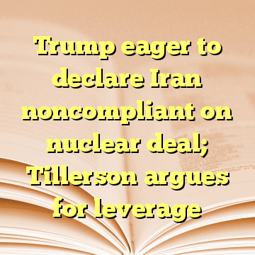 Trump eager to declare Iran noncompliant on nuclear deal; Tillerson argues for leverage