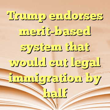 Trump endorses merit-based system that would cut legal immigration by half