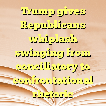 Trump gives Republicans whiplash swinging from conciliatory to confrontational rhetoric