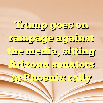 Trump goes on rampage against the media, sitting Arizona senators at Phoenix rally