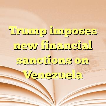 Trump imposes new financial sanctions on Venezuela