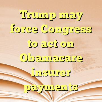 Trump may force Congress to act on Obamacare insurer payments