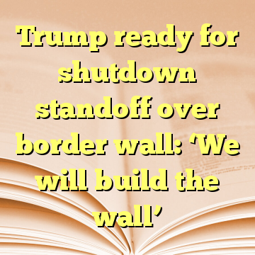 Trump ready for shutdown standoff over border wall: 'We will build the wall'