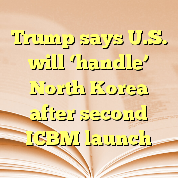 Trump says U.S. will 'handle' North Korea after second ICBM launch