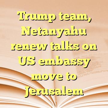 Trump team, Netanyahu renew talks on US embassy move to Jerusalem