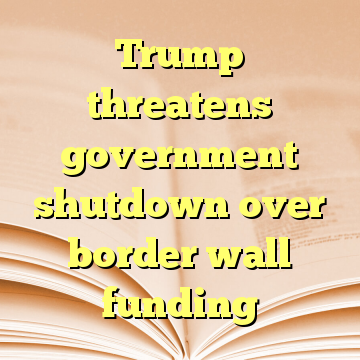 Trump threatens government shutdown over border wall funding