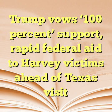 Trump vows '100 percent' support, rapid federal aid to Harvey victims ahead of Texas visit
