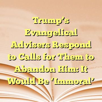 Trump's Evangelical Advisers Respond to Calls for Them to Abandon Him: It Would Be 'Immoral'