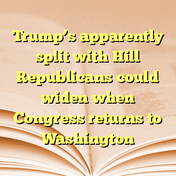 Trump's apparently split with Hill Republicans could widen when Congress returns to Washington
